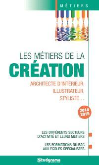 Les métiers de la création : architecte d'intérieur, illustrateur, styliste... : les différents secteurs d'activité et leurs métiers, les formations du bac aux écoles spécialisées