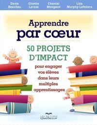 Apprendre par coeur  : 50 projets d'impact pour engager vos élèves dans leurs multiples apprentissages