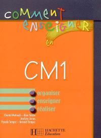 Comment enseigner en CM1 : organiser, enseigner, réaliser