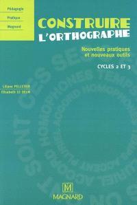 Construire l'orthographe : nouvelles pratiques et nouveaux outils : cycles 2 et 3