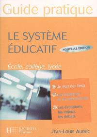 Le système éducatif, guide pratique : un état des lieux, les instances et les mécanismes, les évolutions, les enjeux, les débats : école, collège, lycée