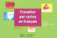 Travailler par cycles en français : à l'école, de la petite section au CM2