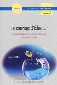Le courage d'éduquer : imagination morale et activité des éducateurs en contexte scolaire