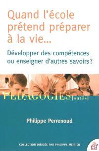 Quand l'école prétend préparer à la vie... : développer des compétences ou enseigner d'autres savoirs ?