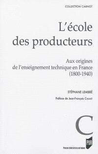 L'école des producteurs : aux origines de l'enseignement technique en France : 1800-1940