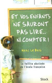 Et vos enfants ne sauront pas lire... ni compter ! : la faillite obstinée de l'école française