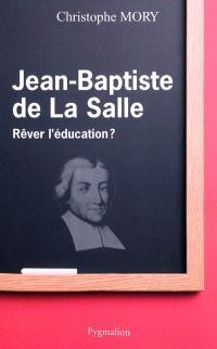 Jean-Baptiste de La Salle : rêver l'éducation ?
