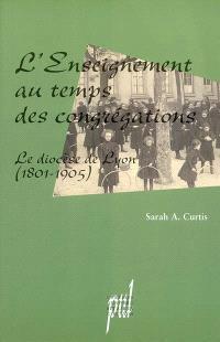 L'enseignement au temps des congrégations : le diocèse de Lyon, 1801-1905
