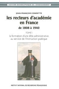 Les recteurs d'académie en France de 1808 à 1940. Volume 1, La formation d'une élite administrative au service de l'Instruction publique