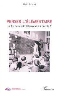 Penser l'élémentaire : la fin du savoir élémentaire à l'école ?