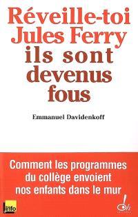 Réveille-toi, Jules Ferry, ils sont devenus fous ! : comment les programmes du collège envoient nos enfants dans le mur