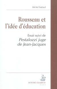 Rousseau et l'idée d'éducation : essai; Suivi de Pestalozzi juge de Jean-Jacques