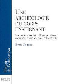 Une archéologie du corps enseignant : les professeurs des collèges parisiens aux XVIIe et XVIIIe siècles (1598-1793)