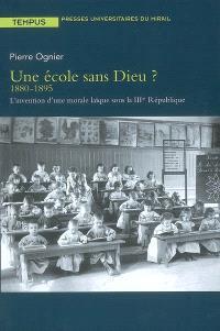 Une école sans Dieu ? 1880-1895 : l'invention d'une morale laïque sous la IIIe République