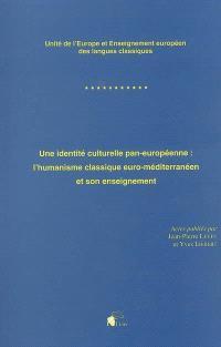 Une identité culturelle pan-européenne : l'humanisme classique euro-méditerranéen et son enseignement : unité de l'Europe et enseignement européen des langues classiques