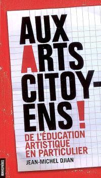 Aux arts, citoyens ! : de l'éducation artistique en particulier