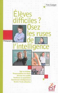 Elèves difficiles ? : osez les ruses de l'intelligence : petit traité de manipulation vertueuse à l'usage des enseignants