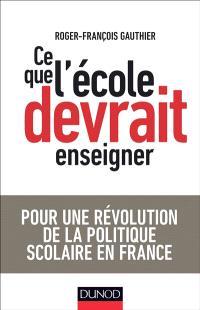 Ce que l'école devrait enseigner : pour une révolution de la politique scolaire en France