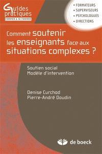 Comment soutenir les enseignants face aux situations complexes ? : soutien social, modèle d'intervention : formateurs, superviseurs, psychologues, directions