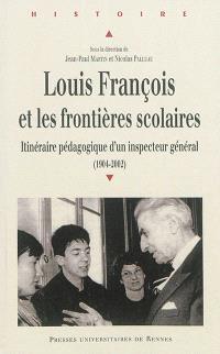 Louis François et les frontières scolaires : itinéraire pédagogique d'un inspecteur général : 1904-2002