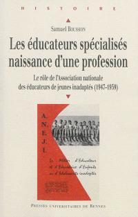Les éducateurs spécialisés, naissance d'une profession : le rôle de l'Association nationale des éducateurs de jeunes inadaptés (1947-1959)