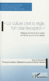 La culture c'est la règle, l'art c'est l'exception : politiques de l'art et de la culture en France aux XIXe et XXe siècles