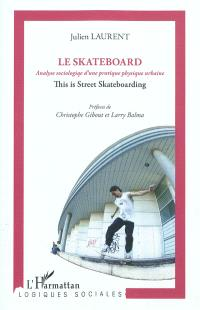 Le skateboard : analyse sociologique d'une pratique physique urbaine : this is street skateboarding