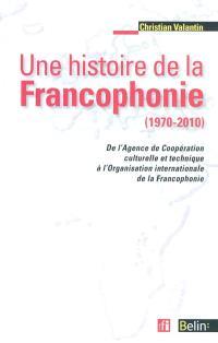 Une histoire de la francophonie (1970-2010) : de l'Agence de Coopération culturelle et Technique à l'Organisation internationale de la Francophonie