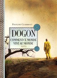 Dogon, comment ce monde vint au monde : cosmogonie des Dogons du Mali