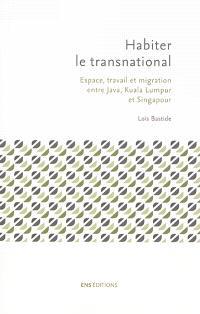 Habiter le transnational : espace, travail et migration entre Java, Kuala Lumpur et Singapour