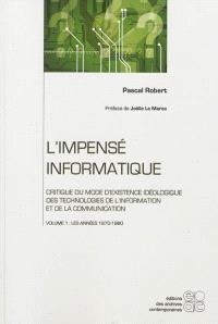 L'impensé informatique : critique du mode d'existence idéologique des technologies de l'information et de la communication. Volume 1, Les années 1970-1980
