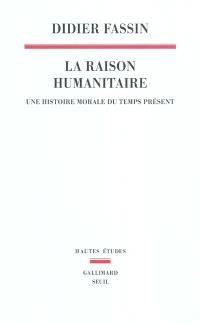 La raison humanitaire : une histoire morale du temps présent
