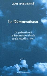 Le démocratiseur : de quelle médiocrité la démocratisation culturelle est-elle aujourd'hui l'aveu ?