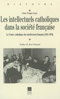 Les intellectuels catholiques dans la société française : le Centre catholique des intellectuels français : 1941-1976