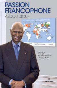 Passion francophone : discours et interventions : 2003-2010