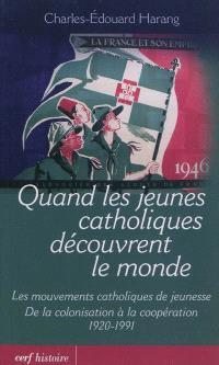 Quand les jeunes catholiques découvrent le monde : les mouvements catholiques de jeunesse, de la décolonisation à la coopération : 1920-1991