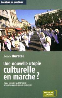Une nouvelle utopie culturelle en marche ? : essai sur une autre vision de l'action culturelle en Europe