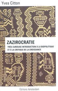 Zazirocratie : très curieuse introduction à la biopolitique et à la critique de la croissance