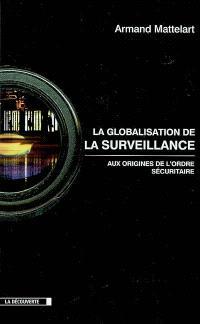 La globalisation de la surveillance : aux origines de l'ordre sécuritaire