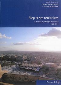 Alep et ses territoires : fabrique et politique d'une ville, 1868-2011