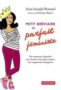 Petit bréviaire du parfait féministe ou Comment répondre une bonne fois pour toutes aux arguments misogynes
