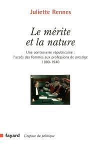 Le mérite et la nature : une controverse républicaine : l'accès des femmes aux professions de prestige (1880-1940)