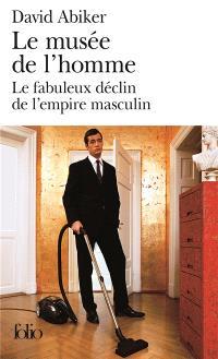 Le musée de l'homme : le fabuleux déclin de l'empire masculin