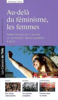 Au-delà du féminisme, les femmes : naître femme est-il encore un problème ? quelle question bizarre...