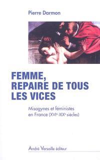 Femme, repaire de tous les vices : misogynes et féministes en France, XVIe-XIXe siècles