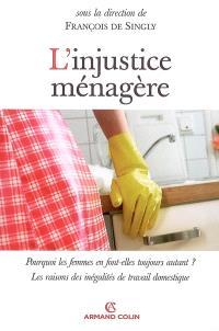 L'injustice ménagère : pourquoi les femmes en font-elles toujours autant ? : les raisons des inégalités de travail domestique