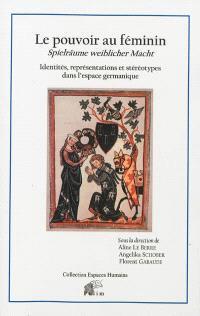Le pouvoir au féminin : identités, représentations et stéréotypes dans l'espace germanique = Spielräume weiblicher Macht