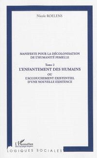 Manifeste pour une décolonisation de l'humanité femelle. Volume 2, L'enfantement des humains ou L'accouchement existentiel d'une nouvelle existence