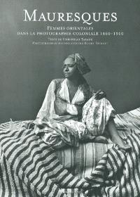 Mauresques : femmes orientales dans la photographie coloniale 1860-1910