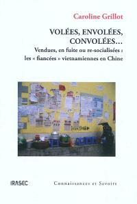Volées, envolées, convolées... : vendues, en fuite ou re-socialisées : les fiancées vietnamiennes en Chine